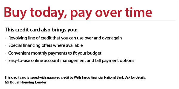 Buy today, pay over time. Credit card issued with approved credit by Wells Fargo Financial National Bank.